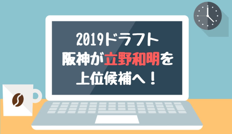 2019年 ドラフト 候補 立野和明 阪神 上位候補 リストアップ