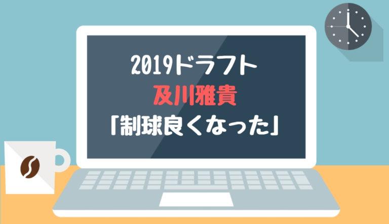 ドラフト2019候補 及川雅貴(横浜)「制球良くなった」