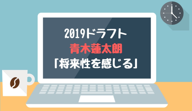 ドラフト2019候補 青木蓮太朗(浜松開誠館)「将来性を感じる」