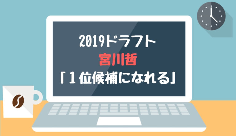 ドラフト2019候補 宮川哲(東芝)「1位候補になれる」