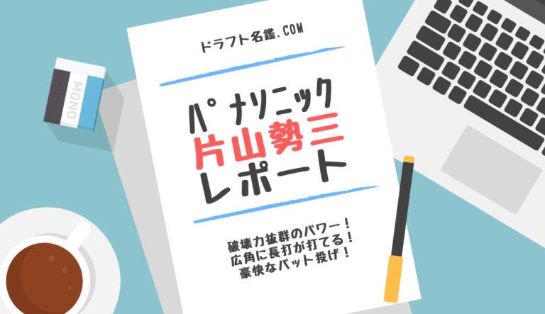 ドラフト2019候補 片山勢三(パナソニック)指名予想・評価・動画・スカウト評価