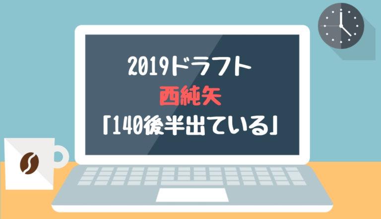 ドラフト2019候補 西純矢(創志学園)「140後半出ている」