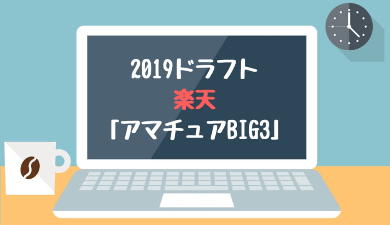 ドラフト2019 楽天 奥川・佐々木・森下「アマチュアBIG3」