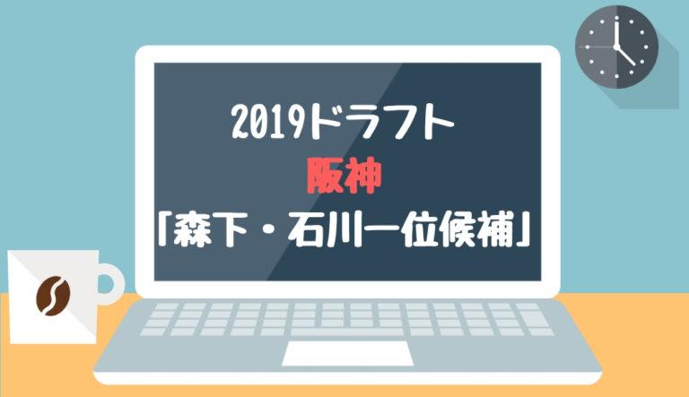 ドラフト2019 阪神「森下・石川一位候補」