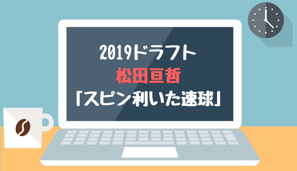 ドラフト2019候補 松田亘哲(名古屋大)「スピン利いた真っすぐ」