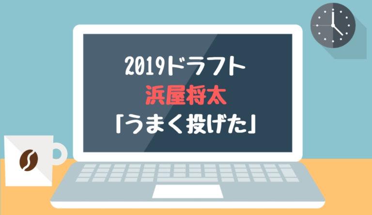 ドラフト2019候補 浜屋将太(三菱日立パワーシステムズ)「うまく投げた」