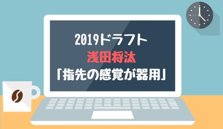 ドラフト2019候補 浅田将汰(有明)「指先の感覚が器用」