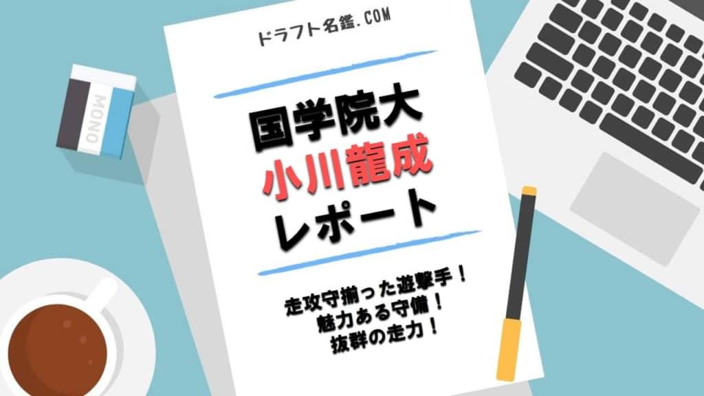 小川龍成(国学院大)指名予想・評価・動画・スカウト評価