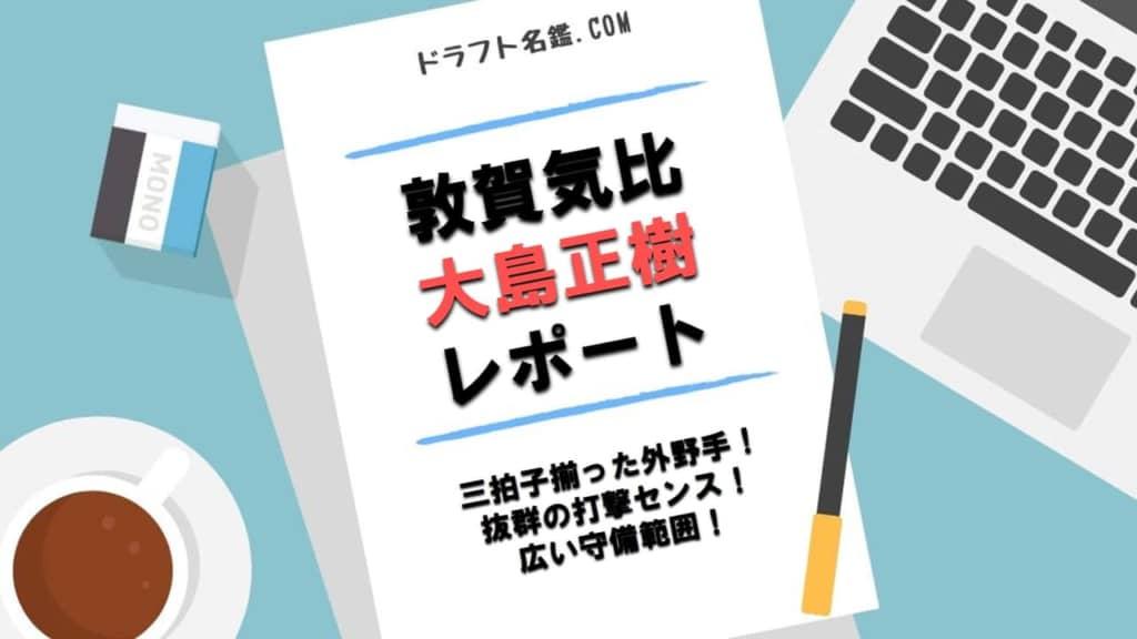 大島正樹(敦賀気比)指名予想・評価・動画・スカウト評価